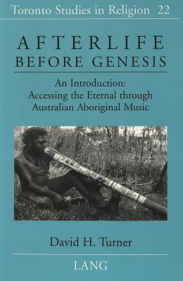 Afterlife Before Genesis: An Introduction: Accessing the Eternal Through Australian Aboriginal Music  by  David H. Turner