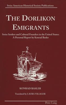 The Dorlikon Emigrants: Swiss Settlers and Cultural Founders in the United States: A Personal Report  by  Konrad Basler Translated by Laura Villiger by Konrad Basler