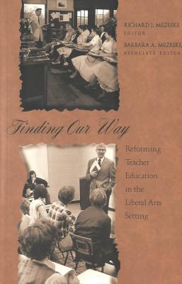 Finding Our Way: Reforming Teacher Education In The Liberal Arts Setting  by  Barbara A. Mezeske