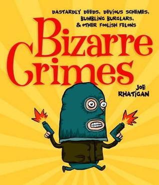 Bizarre Crimes: Dastardly Deeds, Devious Schemes, Bumbling Burglars, & Other Foolish Felons Joe Rhatigan