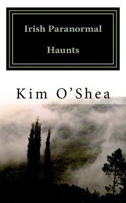 Irish Paranormal Haunts by Kim O'Shea