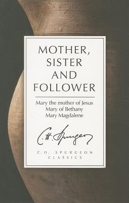 Mother, Sister and Follower: Spurgeons Thoughts on How to Apply the Marys of the Bible to Our Daily Lives Charles H. Spurgeon