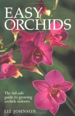 Easy Orchids: The Fail Safe Guide To Growing Orchids Liz  Johnson