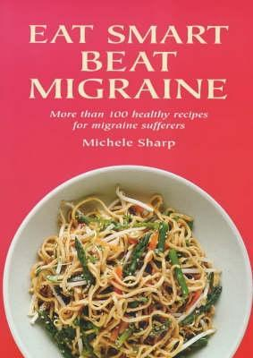 Eat Smart To Beat Migraine  by  Michele Sharp