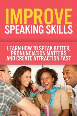 Improve Speaking Skills - Learn How To Speak Better, Pronunciation Matters And Create Attraction Fast  by  Jolin White