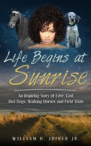 Life Begins at Sunrise: An Inspiring Story of Love, God, Bird Dogs, Walking Horses and Field Trials  by  William H. Joiner Jr.