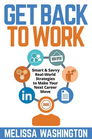Get Back to Work - Smart & Savvy Real-World Strategies to Make Your Next Career Move Melissa Washington