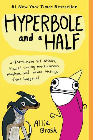 Hyperbole and a Half: Unfortunate Situations, Flawed Coping Mechanisms, Mayhem, and Other Things That Happened by Allie Brosh
