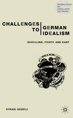 Challenges to German Idealism: Schelling, Fichte and Kant  by  Kyriaki Goudeli