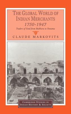 Global World of Indian Merchants, 1750-1947: Traders of Sind from Bukhara to Panama  by  Claude Markovits