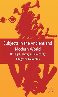 Subjects in the Ancient and Modern World: On Hegels Theory of Subjectivity  by  Allegra de Laurentiis