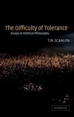 Difficulty of Tolerance, The: Essays in Political Philosophy  by  T.M. Scanlon