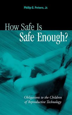 How Safe Is Safe Enough?: Obligations to the Children of Reproductive Technology Philip G Peters  Jr