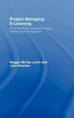 Project Managing E-Learning: A Handbook for Successful Design, Delivery and Management Maggie McVay Lynch