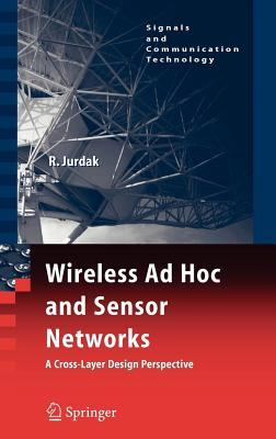 Wireless Ad Hoc and Sensor Networks: A Cross-Layer Design Perspective. Signals and Communications Technology.  by  Raja Jurdak