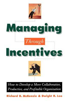 Managing Through Incentives: How to Develop a More Collaborative, Productive, and Profitable Organization Richard B. McKenzie