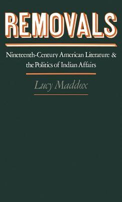 Removals: Nineteenth-Century American Literature and the Politics of Indian Affairs Lucy Maddox