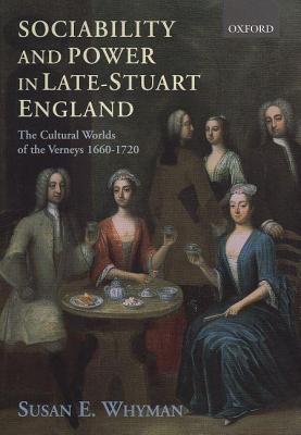 Sociability and Power in Late-Stuart England: The Cultural World of the Verneys 1660-1720  by  Susan E Whyman