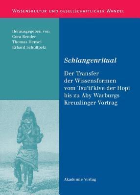 Schlangenritual: Der Transfer Der Wissensformen Vom Tsutikive Der Hopi Bis Zu Aby Warburgs Kreuzlinger Vortrag Cora Bender