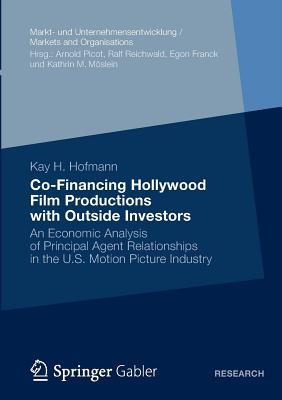 Co-Financing Hollywood Film Productions with Outside Investors: An Economic Analysis of Principal Agent Relationships in the U.S. Motion Picture Indus  by  Kay H Hofmann