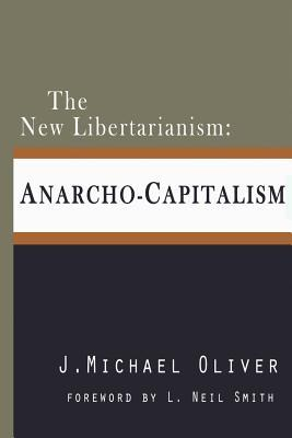 The New Libertarianism: Anarcho-Capitalism  by  J. Michael Oliver