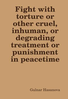 Fight with Torture or Other Cruel, Inhuman, or Degrading Treatment or Punishment in Peacetime  by  Gulnar Hasanova