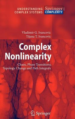 Complex Nolinearity: Chaos, Phase Transitions, Topology Change and Path Integrals, with 125 Figures and 1 Table. Understanding Complex Systems Vladimir G. Ivancevic