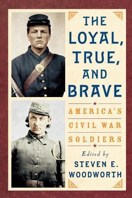 Loyal, True, and Brave: Americas Civil War Soldiers Steven E. Woodworth