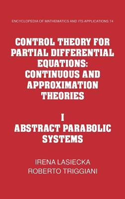 Control Theory for Partial Differential Equations: Volume 1, Abstract Parabolic Systems: Continuous and Approximation Theories Irena Lasiecka