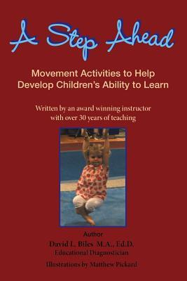 A Step Ahead: Movement Activities to Help Develop Childrens Ability to Learn  by  David L. Biles