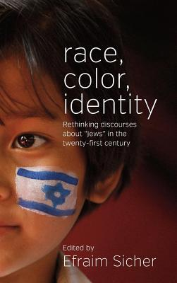 Race, Color, Identity: Rethinking Discourses about Jews in the Twenty-First Century Efraim Sicher