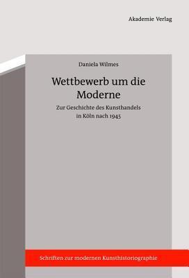 Wettbewerb Um Die Moderne: Zur Geschichte Des Kunsthandels in Koln Nach 1945  by  Daniela Wilmes