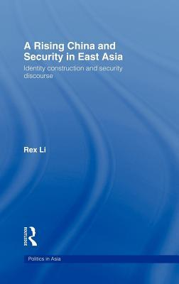 Rising China and Security in East Asia: Identity Construction and Security Discourse. Politics in Asia.  by  Rex Li
