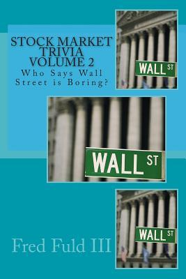 Stock Market Trivia Volume 2: Who Says Wall Street Is Boring? Fred Fuld III