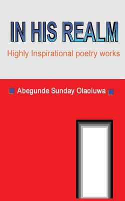 In His Realm: Best of Inspirational Poetry Works Abegunde Sunday Olaoluwa