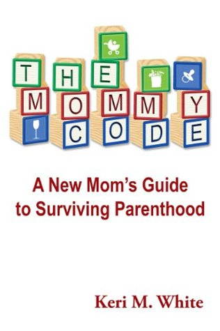 The Mommy Code: A New Moms Guide To Surviving Parenthood Keri M. White