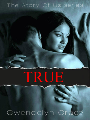 True (The Story Of Us #1) de Gwendolyn Grace 23146369