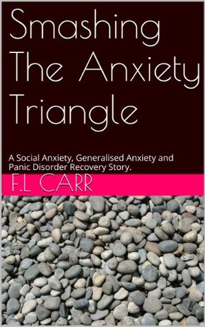 Smashing The Anxiety Triangle: A Social Anxiety, Generalised Anxiety and Panic Disorder Recovery Story. F.L Carr