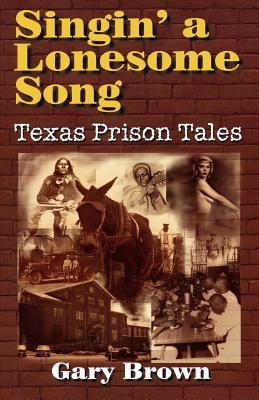 Singin a Lonesome Song: Texas Prison Tales  by  Gary Brown