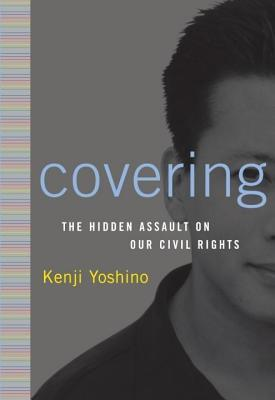 Covering: The Hidden Assault on Our Civil Rights  by  Kenji Yoshino