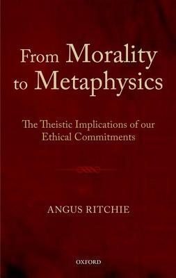 From Morality to Metaphysics: The Theistic Implications of Our Ethical Commitments  by  Angus Ritchie