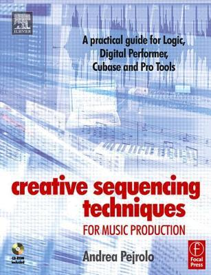Creative Sequencing Techniques for Music Production: A Practical Guide to Logic, Digital Performer, Cubase and Pro Tools  by  Andrea Pejrolo