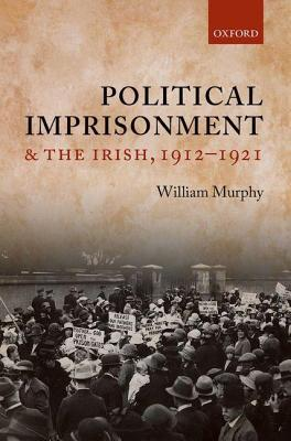 Political Imprisonment and the Irish, 1912-1921  by  William M. Murphy