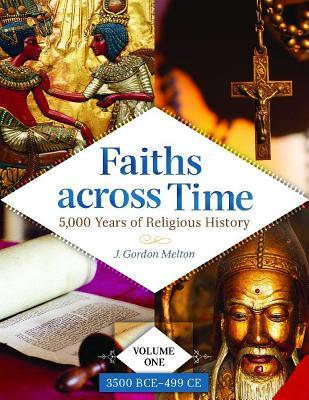 Faiths Across Time: 5,000 Years of Religious History [4 Volumes]: 5,000 Years of Religious History J. Gordon Melton