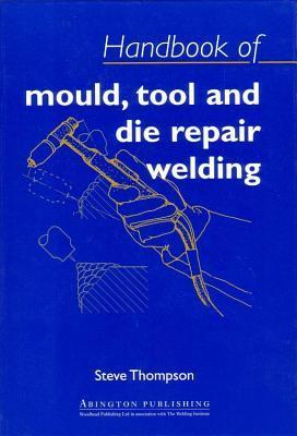 Handbook of Mould, Tool and Die Repair Welding S Thompson