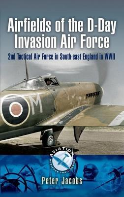 Airfields of the D-Day Invasion Air Force: 2nd Tactical Air Force in South-East England in WWII  by  Peter Jacobs