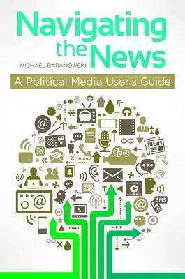 Navigating the News: A Political Media Users Guide: A Political Media Users Guide  by  Michael Baranowski