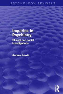 Inquiries in Psychiatry (Psychology Revivals) : Clinical and social investigations. Aubrey Lewis