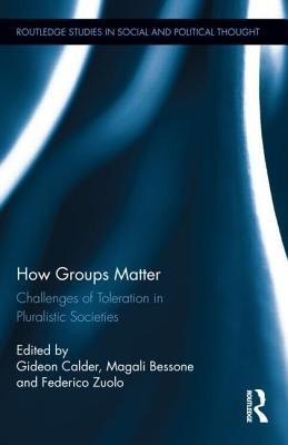 How Groups Matter: Challenges of Toleration in Pluralistic Societies: Challenges of Toleration in Pluralistic Societies Gideon Calder
