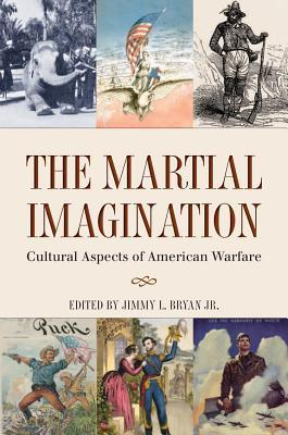 Martial Imagination: Cultural Aspects of American Warfare  by  Jimmy L Bryan  Jr